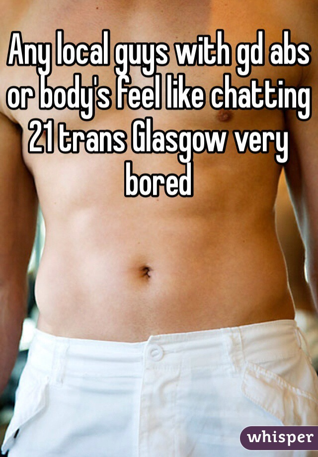 Any local guys with gd abs or body's feel like chatting 21 trans Glasgow very bored