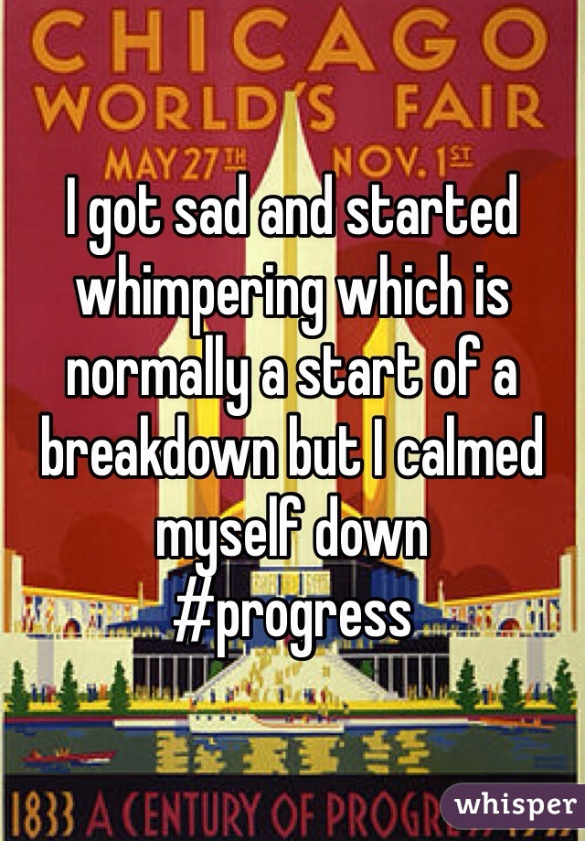 I got sad and started whimpering which is normally a start of a breakdown but I calmed myself down  #progress