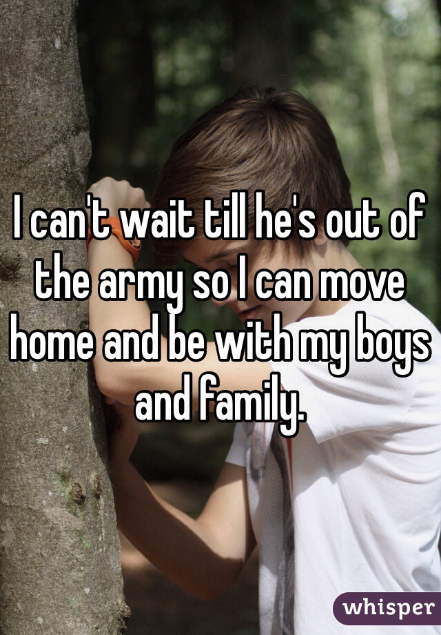 I can't wait till he's out of the army so I can move home and be with my boys and family.