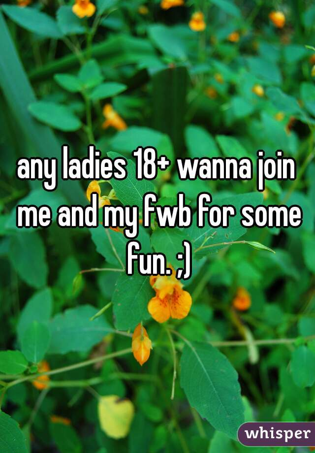 any ladies 18+ wanna join me and my fwb for some fun. ;)