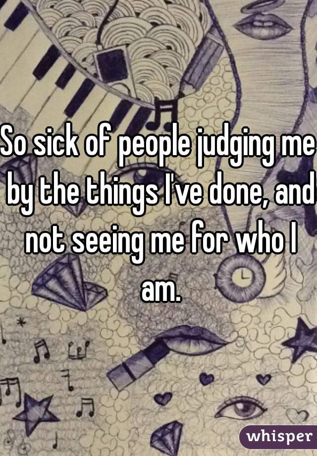 So sick of people judging me by the things I've done, and not seeing me for who I am.