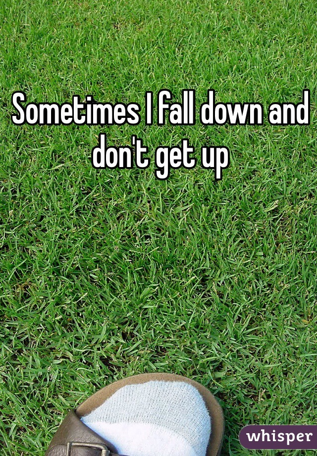 Sometimes I fall down and don't get up