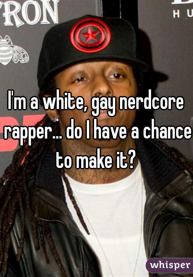I'm a white, gay nerdcore rapper... do I have a chance to make it?