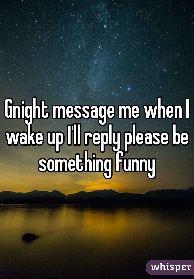 Gnight message me when I wake up I'll reply please be something funny