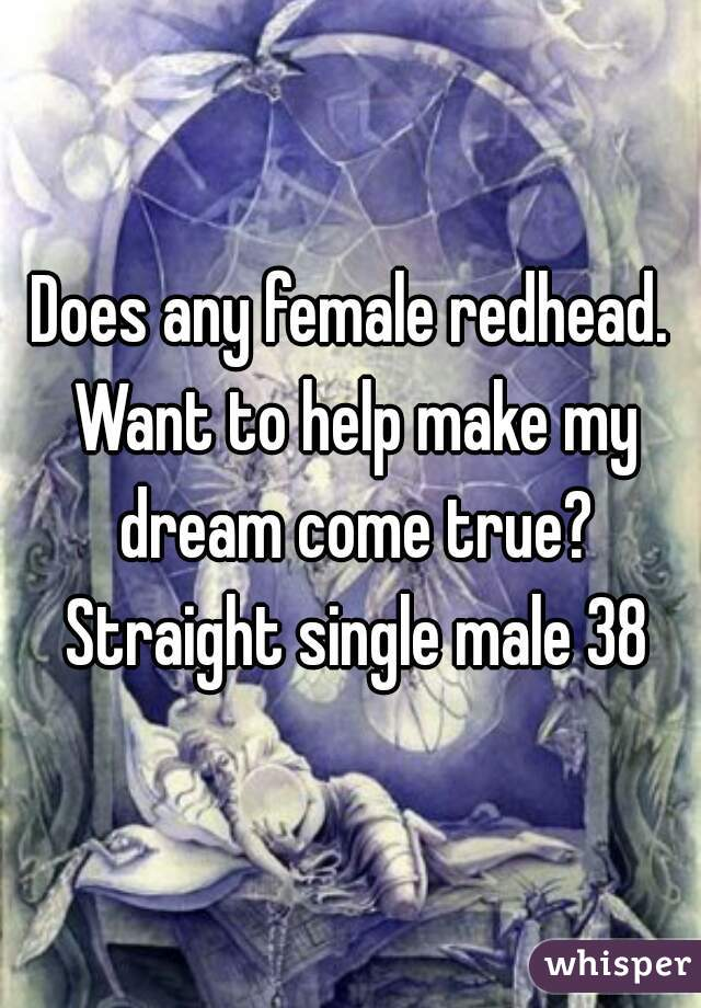 Does any female redhead. Want to help make my dream come true? Straight single male 38