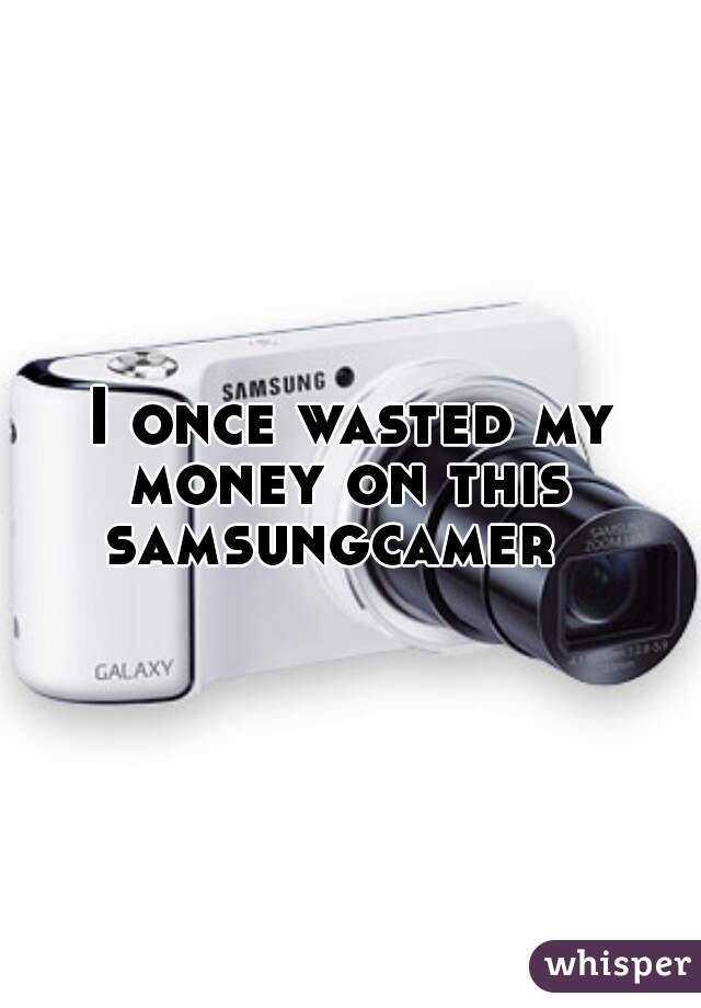I once wasted my money on this  samsungcamer
