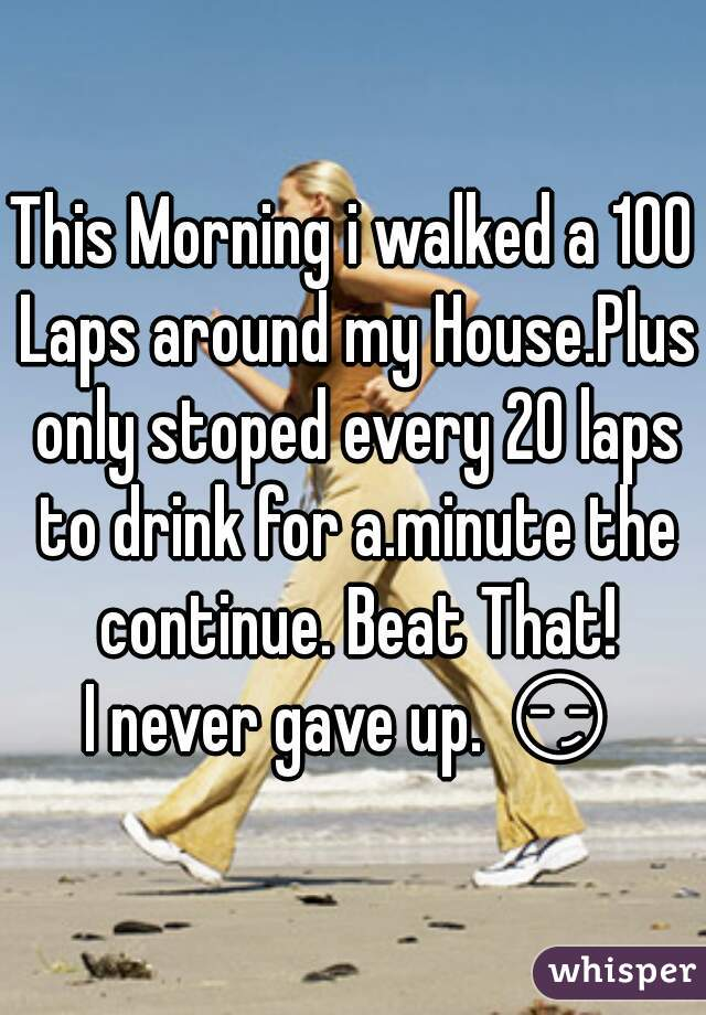 This Morning i walked a 100 Laps around my House.Plus only stoped every 20 laps to drink for a.minute the continue. Beat That! I never gave up. 😏
