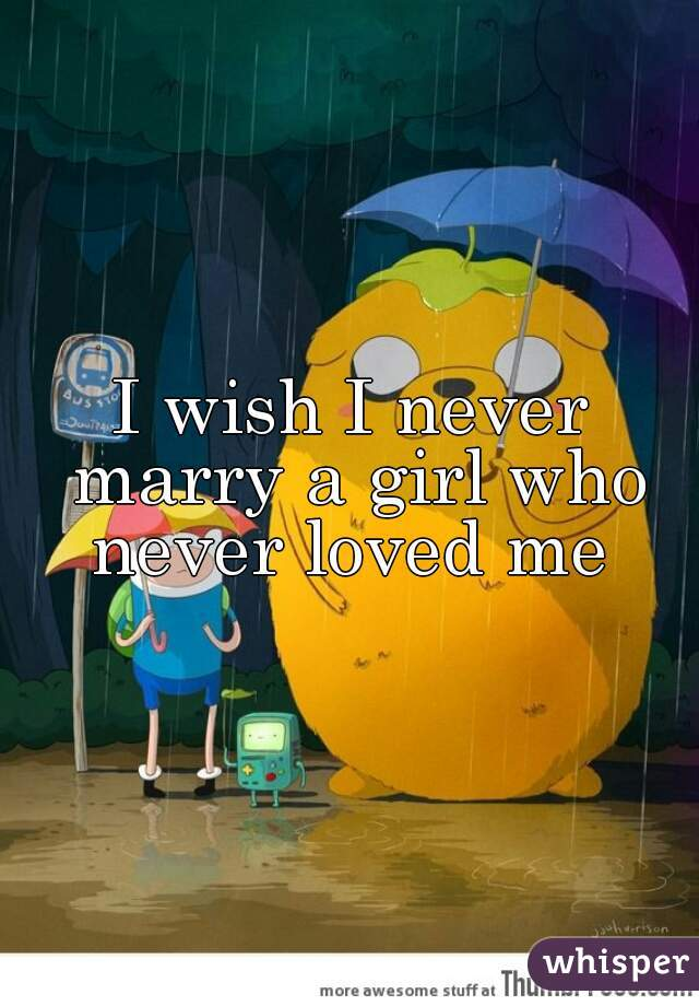 I wish I never marry a girl who never loved me