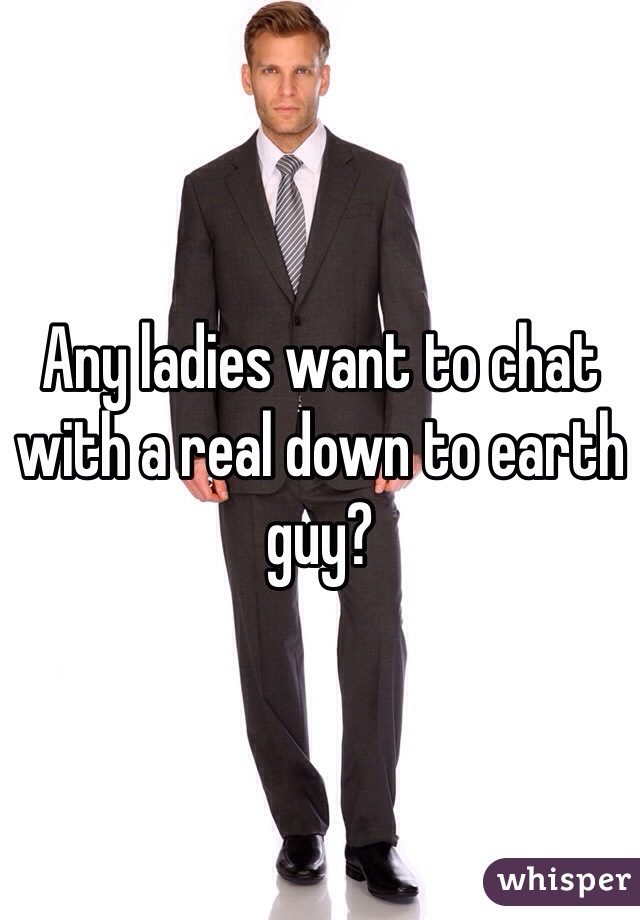 Any ladies want to chat with a real down to earth guy?