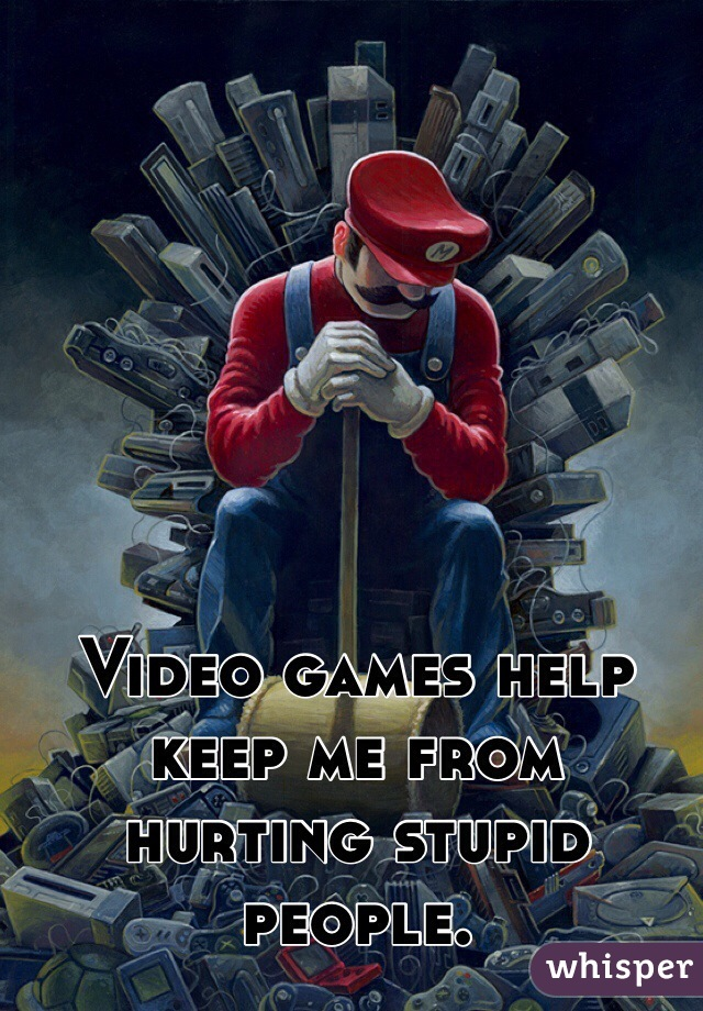 Video games help keep me from hurting stupid people.
