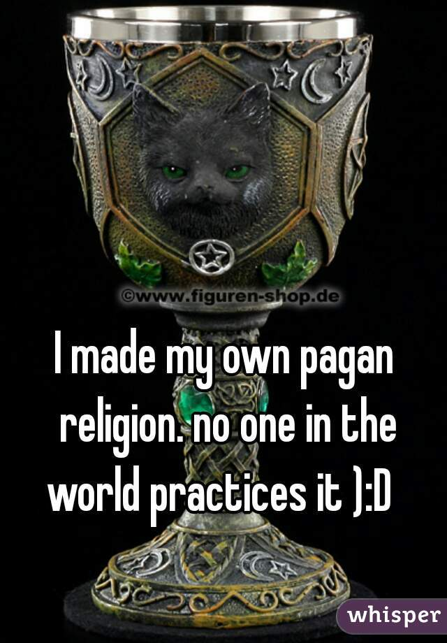 I made my own pagan religion. no one in the world practices it ):D