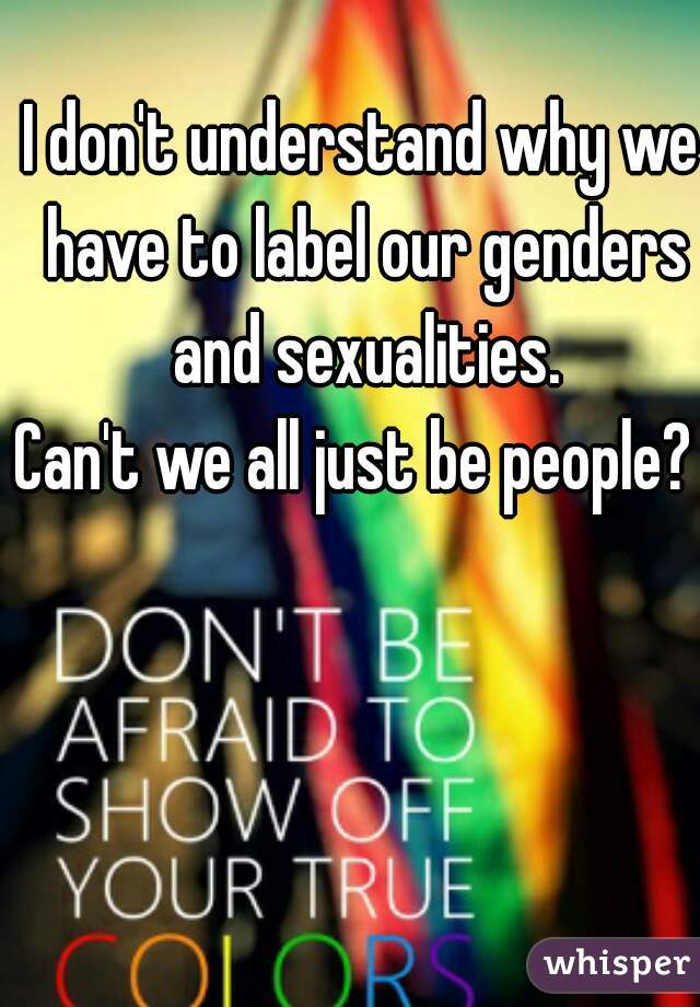 I don't understand why we have to label our genders and sexualities. Can't we all just be people?