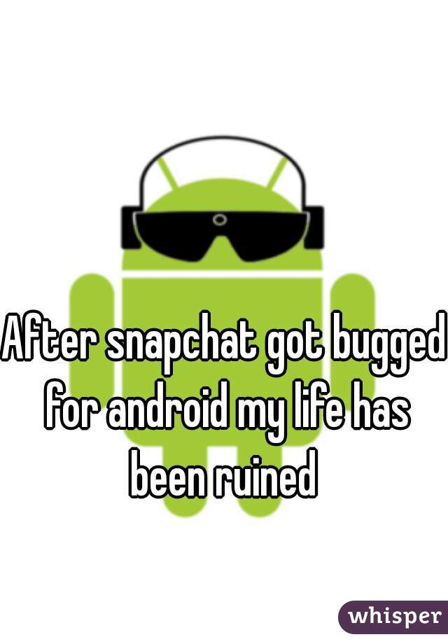 After snapchat got bugged for android my life has been ruined