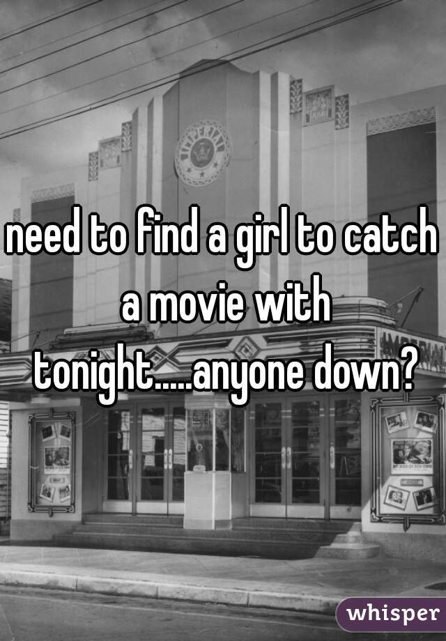 need to find a girl to catch a movie with tonight.....anyone down?