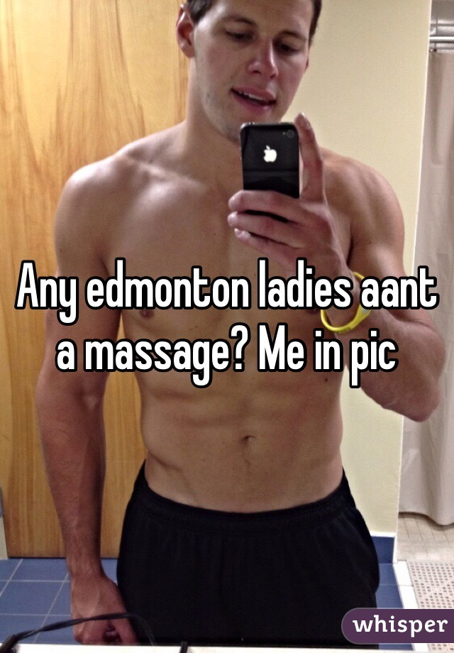 Any edmonton ladies aant a massage? Me in pic