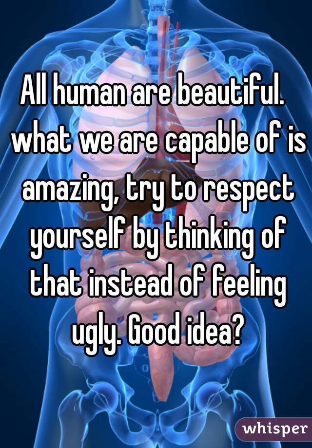 All human are beautiful.  what we are capable of is amazing, try to respect yourself by thinking of that instead of feeling ugly. Good idea?
