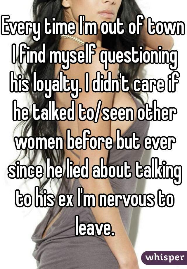 Every time I'm out of town I find myself questioning his loyalty. I didn't care if he talked to/seen other women before but ever since he lied about talking to his ex I'm nervous to leave.