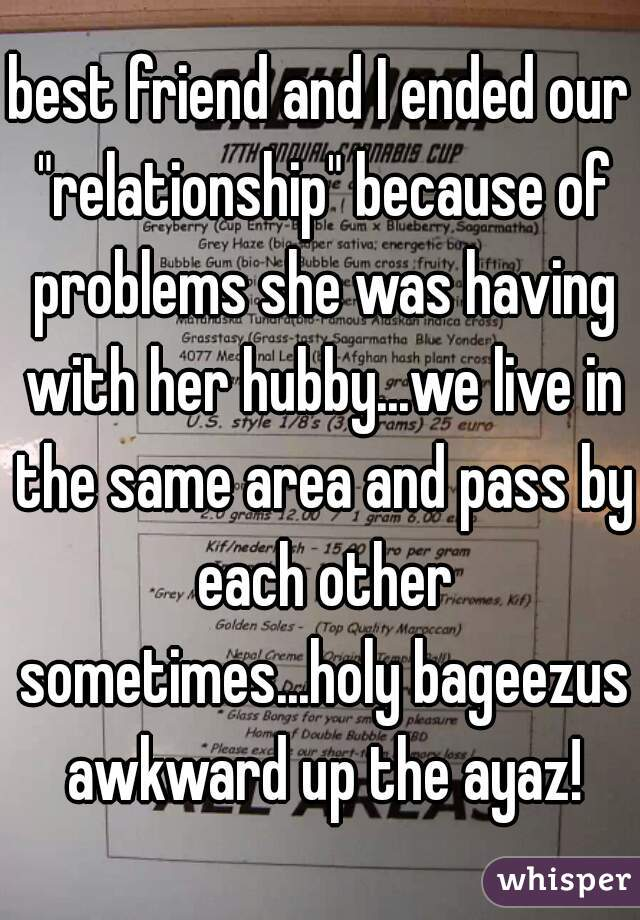 """best friend and I ended our """"relationship"""" because of problems she was having with her hubby...we live in the same area and pass by each other sometimes...holy bageezus awkward up the ayaz!"""