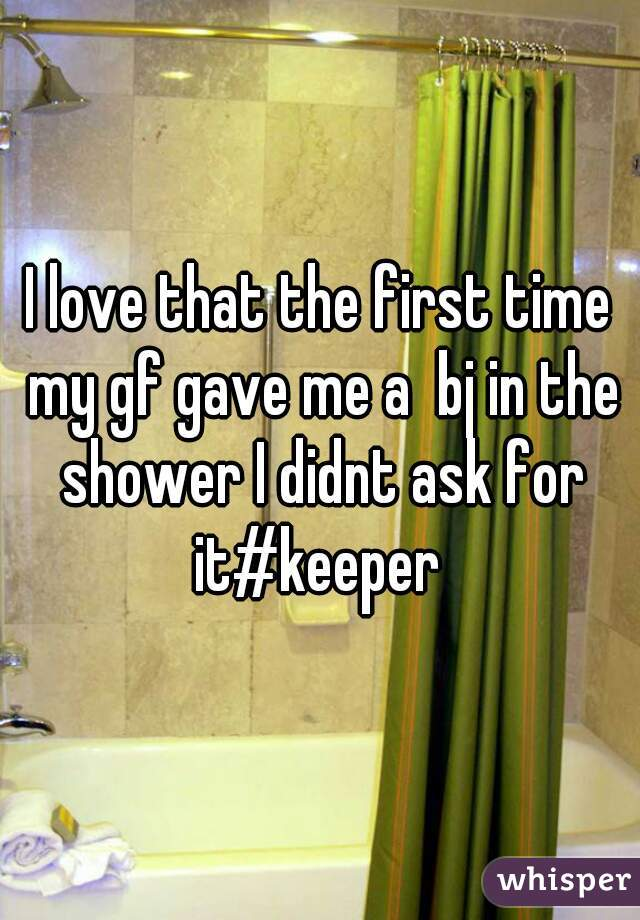 I love that the first time my gf gave me a  bj in the shower I didnt ask for it#keeper