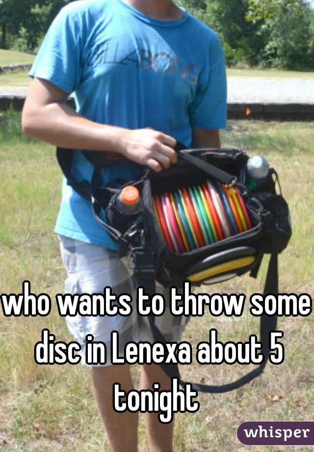 who wants to throw some disc in Lenexa about 5 tonight