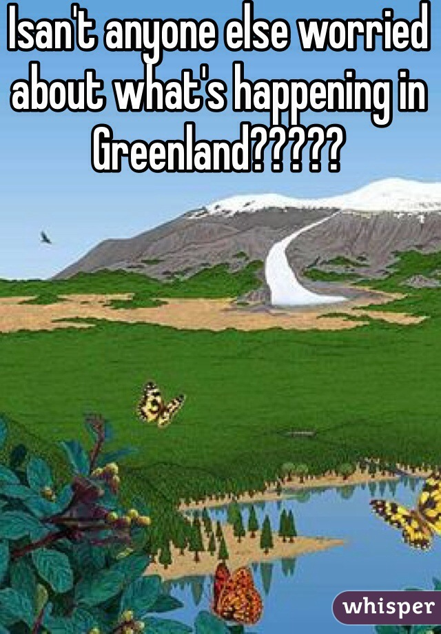 Isan't anyone else worried about what's happening in Greenland?????