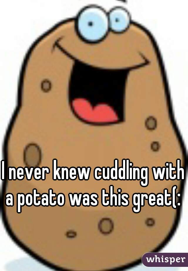 I never knew cuddling with a potato was this great(: