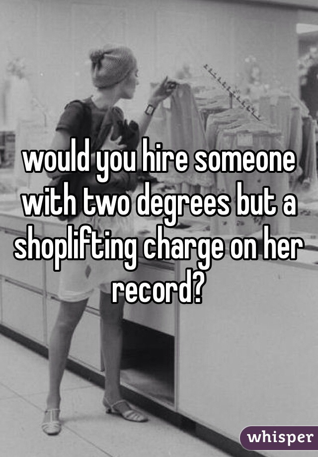 would you hire someone with two degrees but a shoplifting charge on her record?