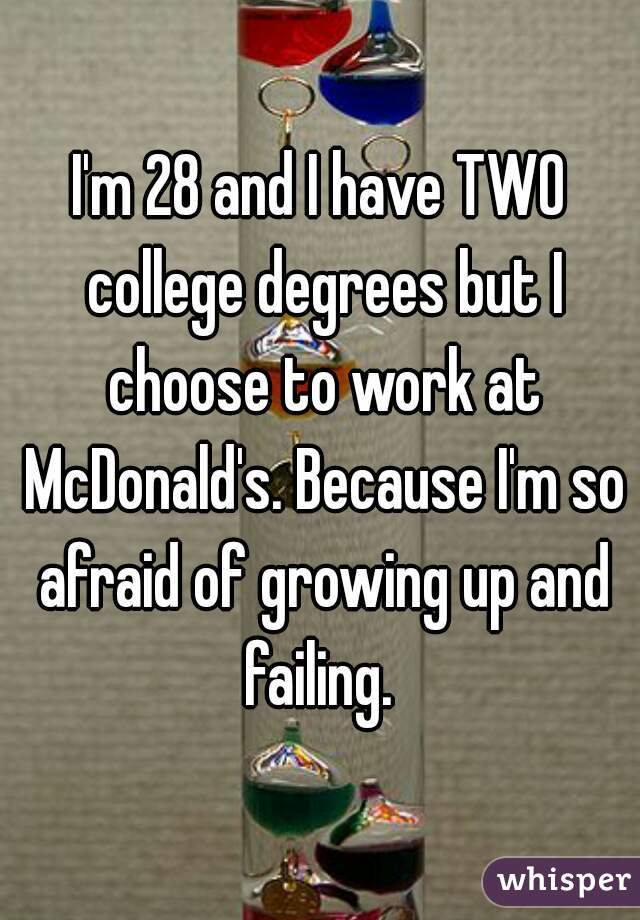 I'm 28 and I have TWO college degrees but I choose to work at McDonald's. Because I'm so afraid of growing up and failing.