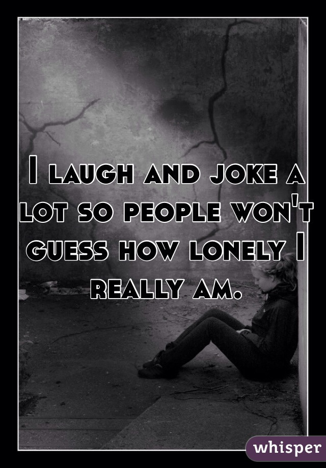 I laugh and joke a lot so people won't guess how lonely I really am.