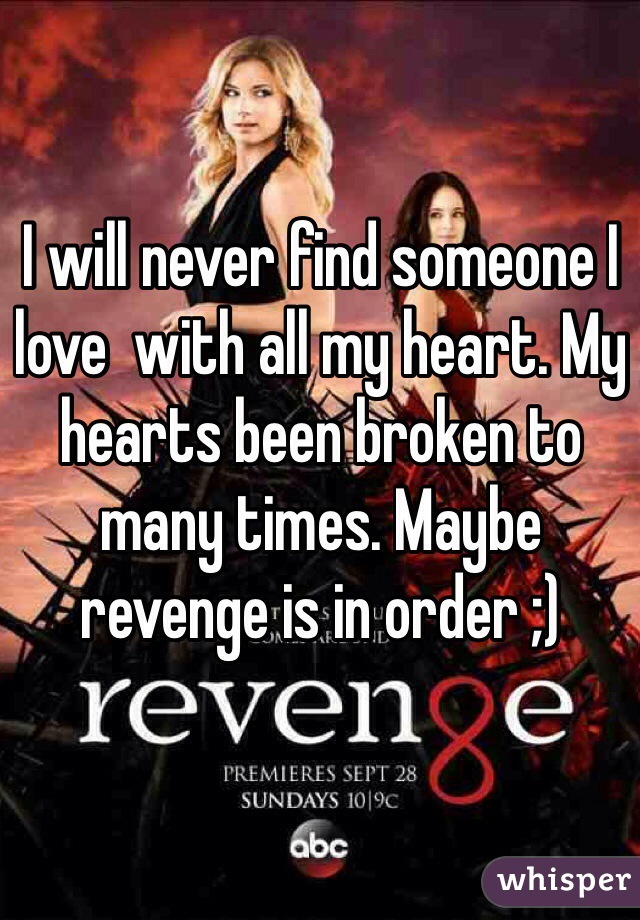I will never find someone I love  with all my heart. My hearts been broken to many times. Maybe revenge is in order ;)