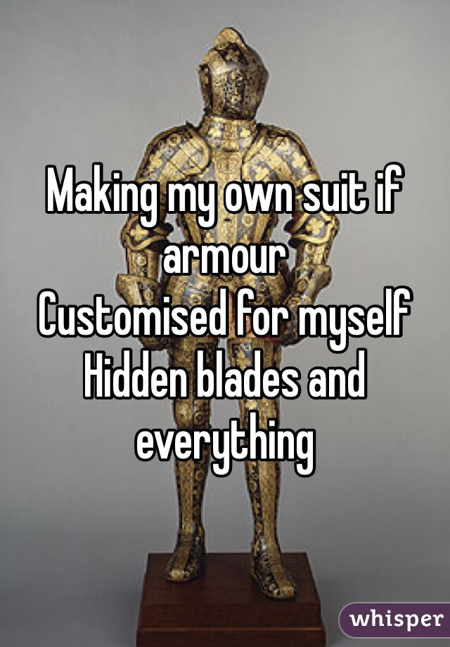 Making my own suit if armour  Customised for myself  Hidden blades and everything