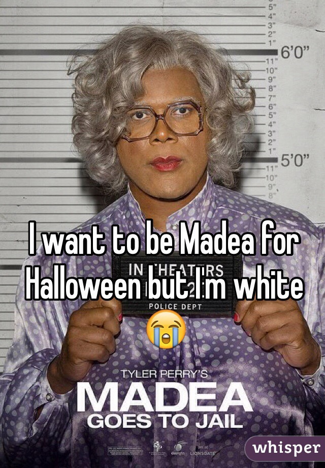 I want to be Madea for Halloween but I'm white  😭