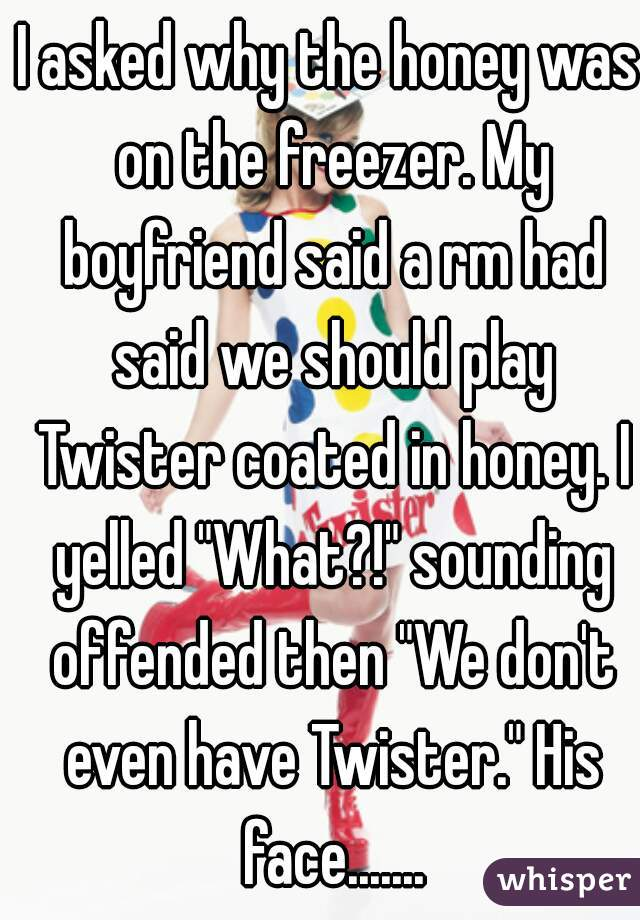 "I asked why the honey was on the freezer. My boyfriend said a rm had said we should play Twister coated in honey. I yelled ""What?!"" sounding offended then ""We don't even have Twister."" His face......."