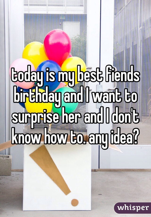today is my best fiends birthday and I want to surprise her and I don't know how to. any idea?