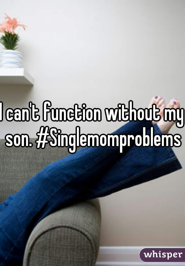 I can't function without my son. #Singlemomproblems