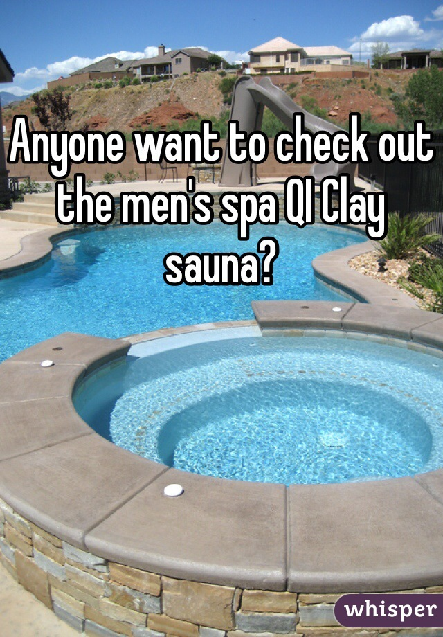 Anyone want to check out the men's spa QI Clay sauna?