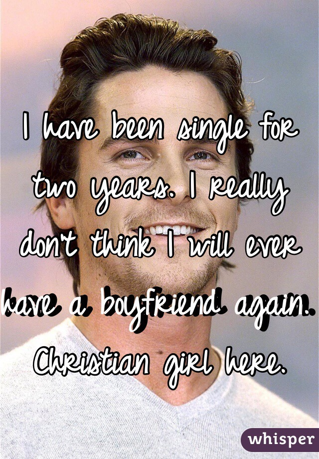 I have been single for two years. I really don't think I will ever have a boyfriend again.  Christian girl here.