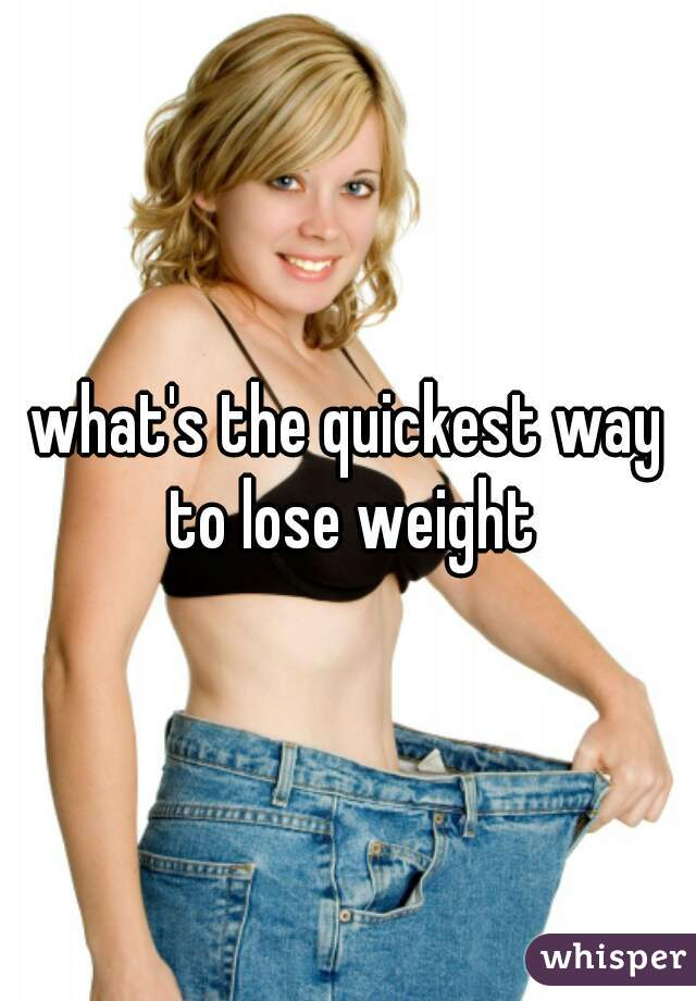 what's the quickest way to lose weight