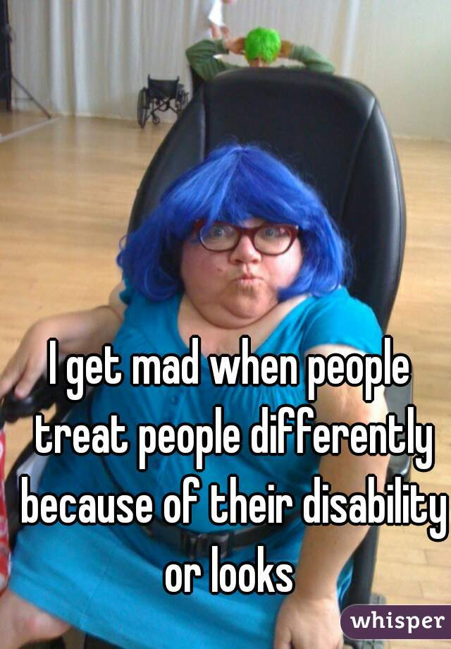 I get mad when people treat people differently because of their disability or looks