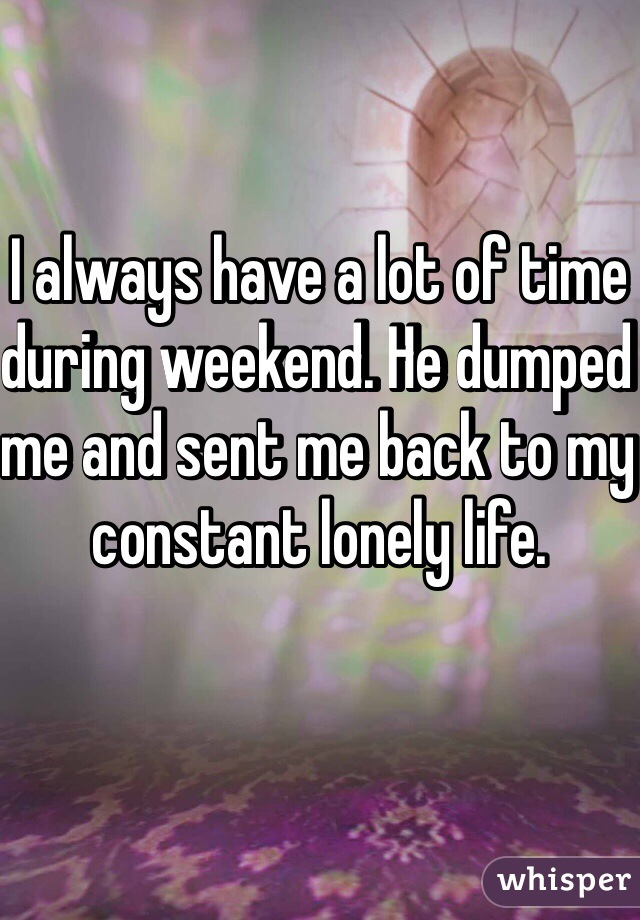 I always have a lot of time during weekend. He dumped me and sent me back to my constant lonely life.