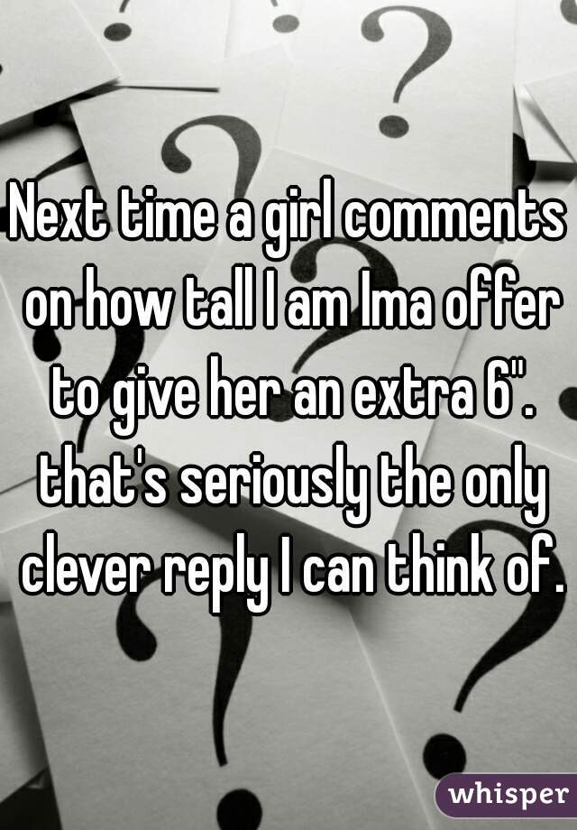 """Next time a girl comments on how tall I am Ima offer to give her an extra 6"""". that's seriously the only clever reply I can think of."""
