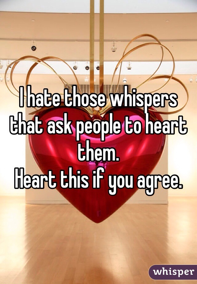 I hate those whispers that ask people to heart them.  Heart this if you agree.