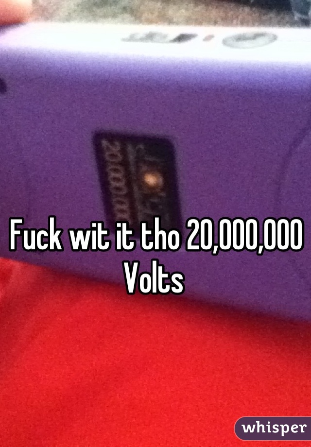 Fuck wit it tho 20,000,000 Volts