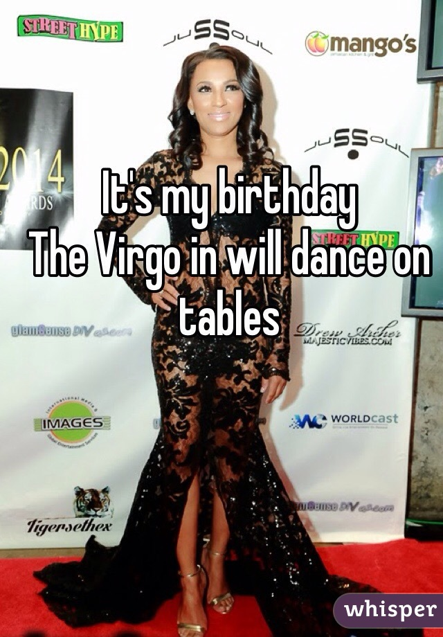 It's my birthday  The Virgo in will dance on tables