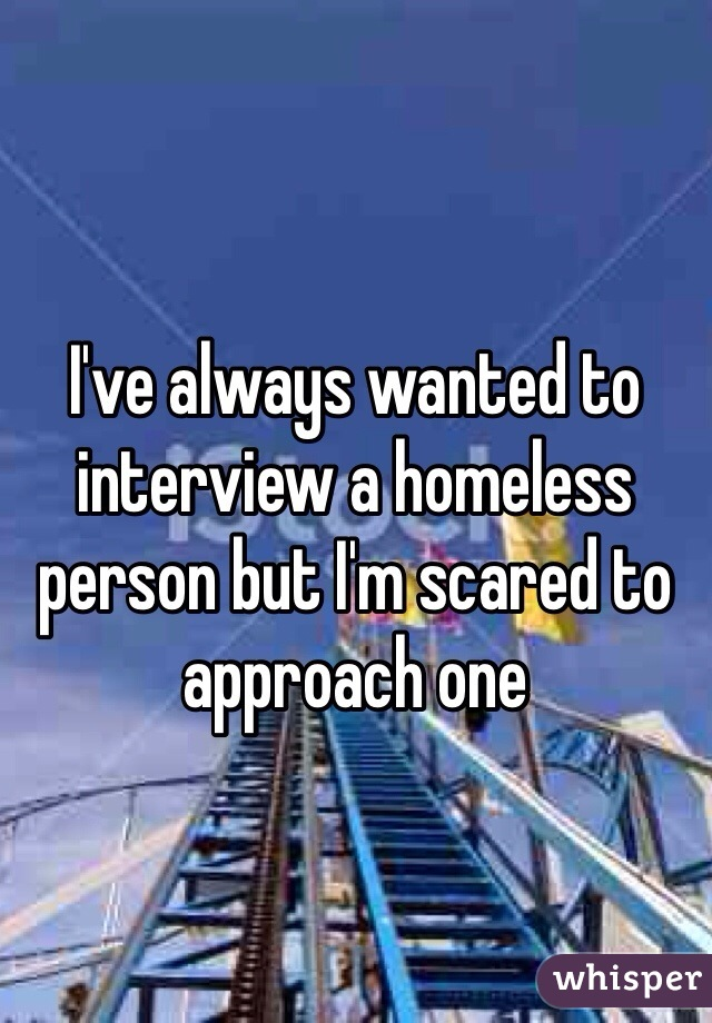 I've always wanted to interview a homeless person but I'm scared to approach one