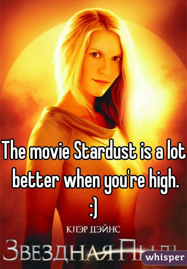 The movie Stardust is a lot better when you're high. :)