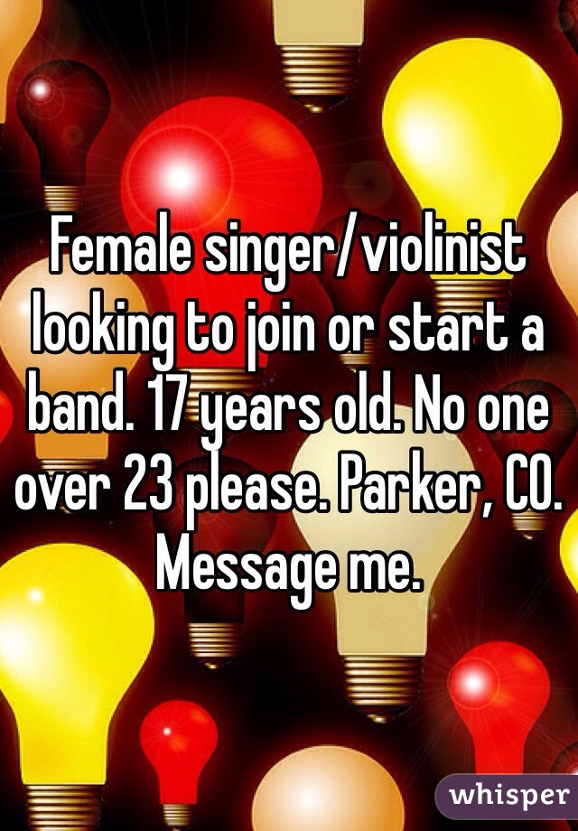 Female singer/violinist looking to join or start a band. 17 years old. No one over 23 please. Parker, CO. Message me.
