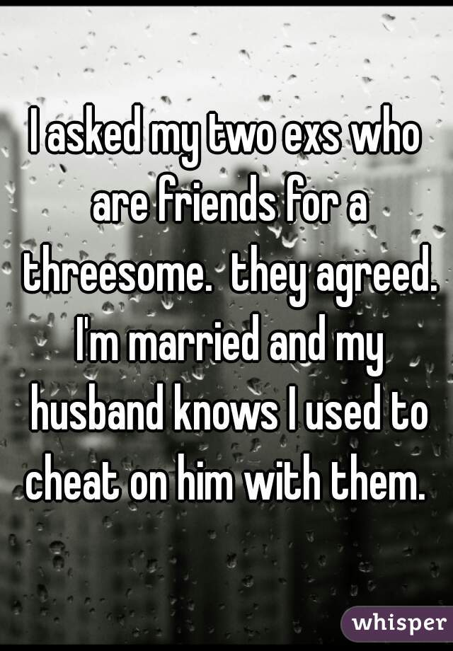 I asked my two exs who are friends for a threesome.  they agreed. I'm married and my husband knows I used to cheat on him with them.