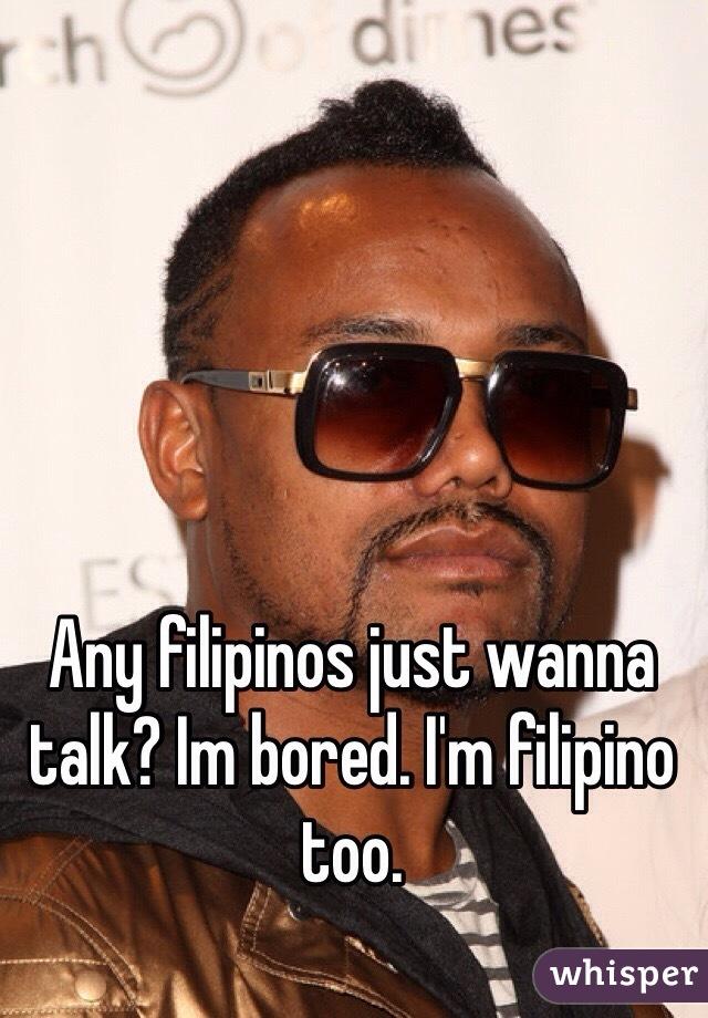 Any filipinos just wanna talk? Im bored. I'm filipino too.