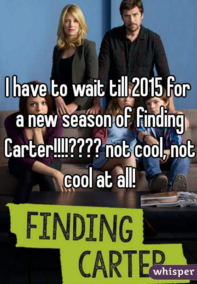 I have to wait till 2015 for a new season of finding Carter!!!!???? not cool, not cool at all!